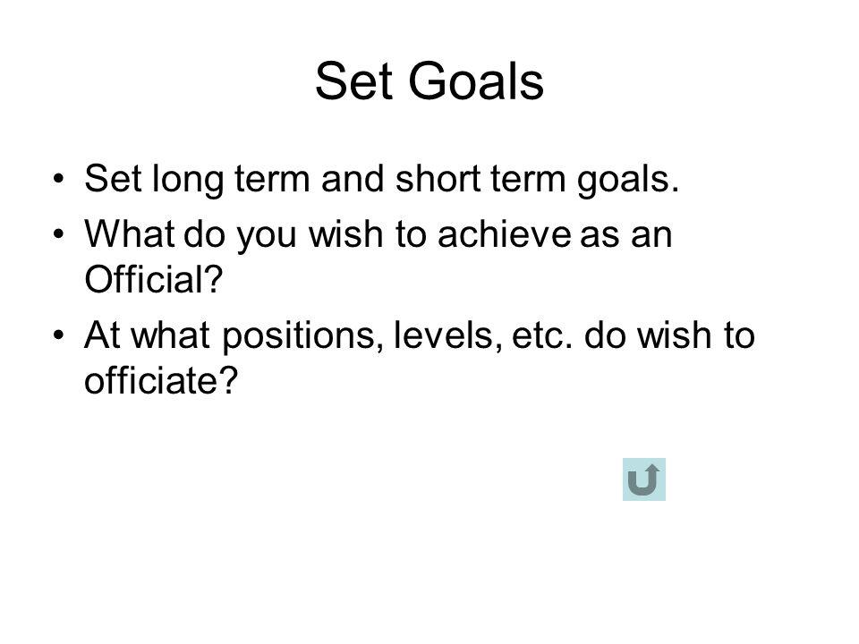 Set Goals Set long term and short term goals.