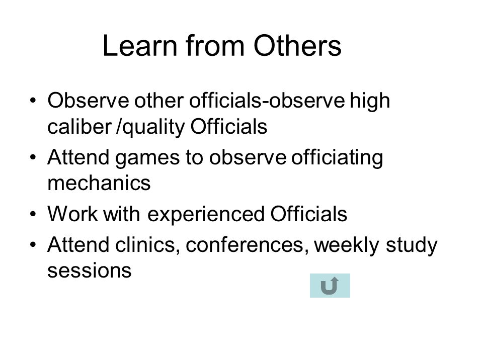 Learn from Others Observe other officials-observe high caliber /quality Officials. Attend games to observe officiating mechanics.