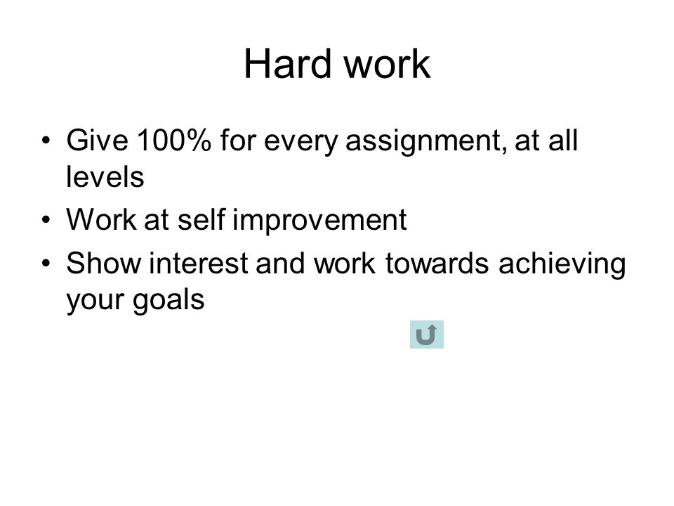 Hard work Give 100% for every assignment, at all levels