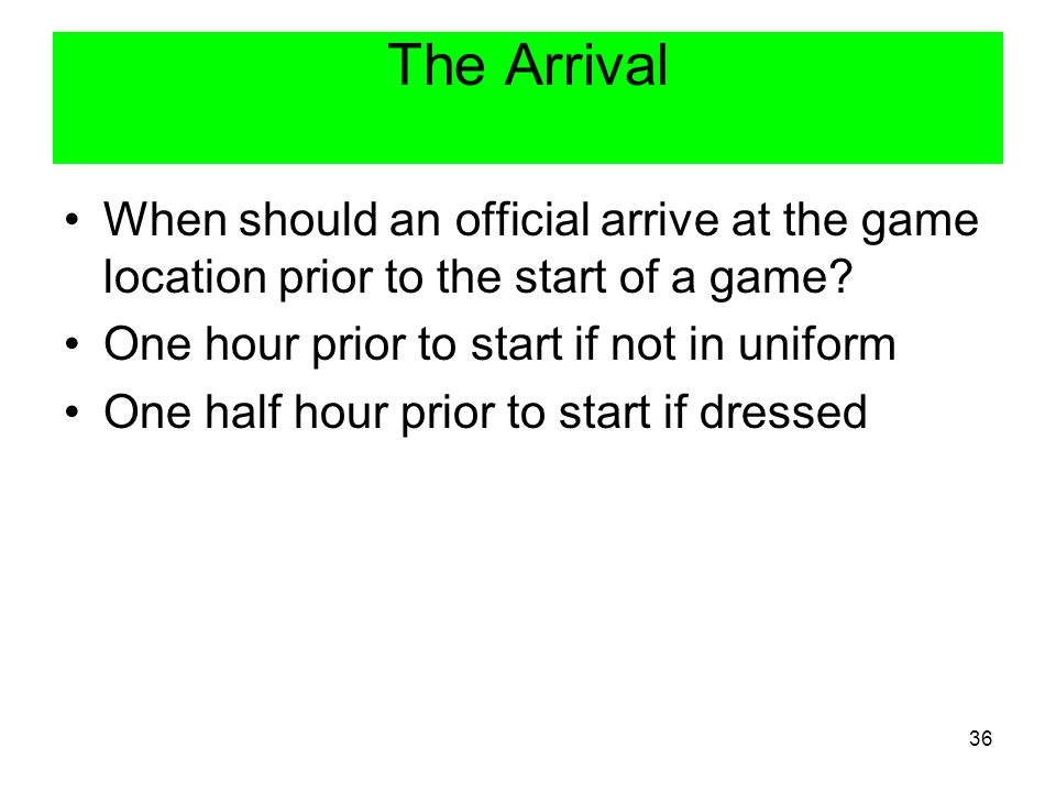 The Arrival When should an official arrive at the game location prior to the start of a game One hour prior to start if not in uniform.