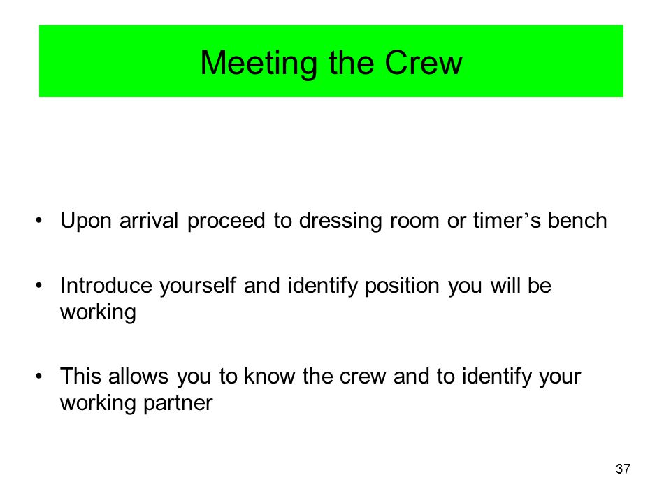 Meeting the Crew Upon arrival proceed to dressing room or timer's bench. Introduce yourself and identify position you will be working.