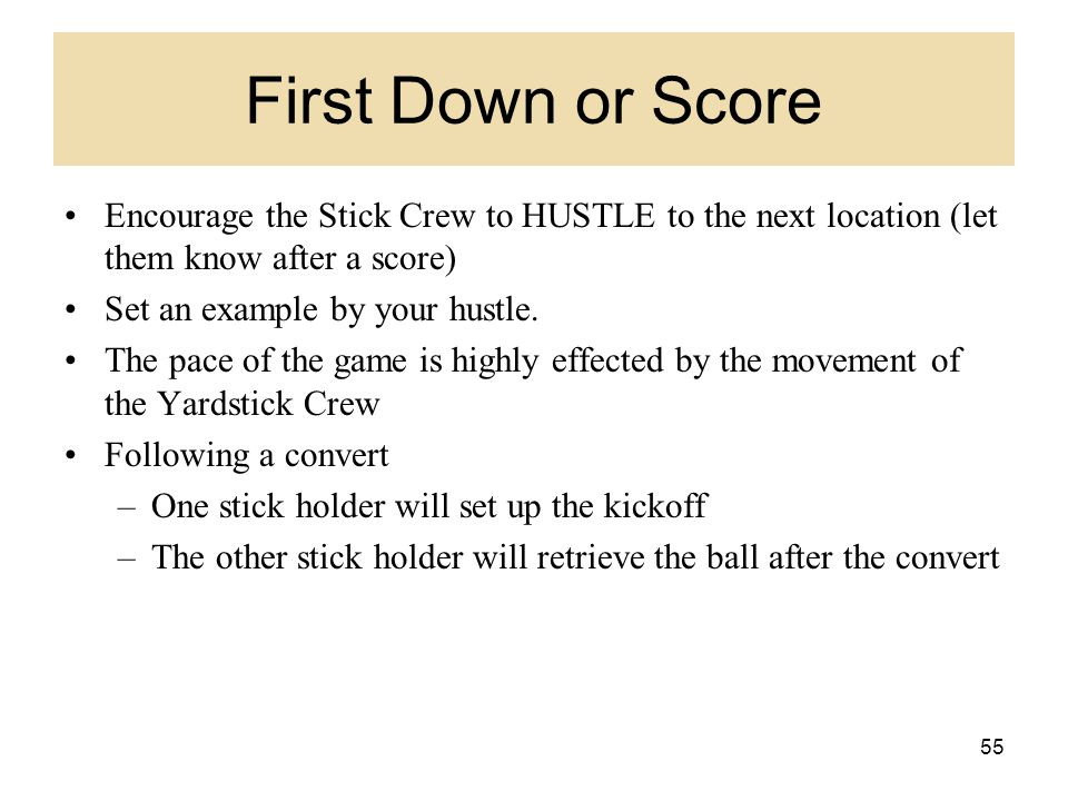 First Down or Score Encourage the Stick Crew to HUSTLE to the next location (let them know after a score)