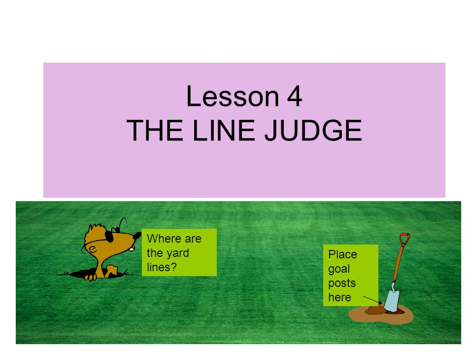 Lesson 4 THE LINE JUDGE Where are the yard lines