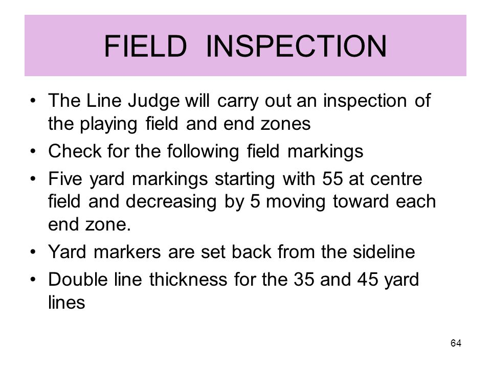 FIELD INSPECTION The Line Judge will carry out an inspection of the playing field and end zones. Check for the following field markings.