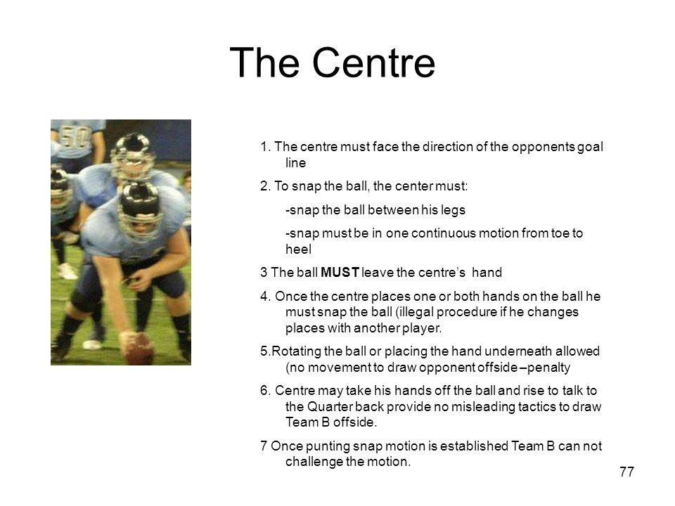 The Centre 1. The centre must face the direction of the opponents goal line. 2. To snap the ball, the center must:
