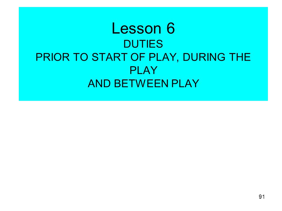 Lesson 6 DUTIES PRIOR TO START OF PLAY, DURING THE PLAY AND BETWEEN PLAY
