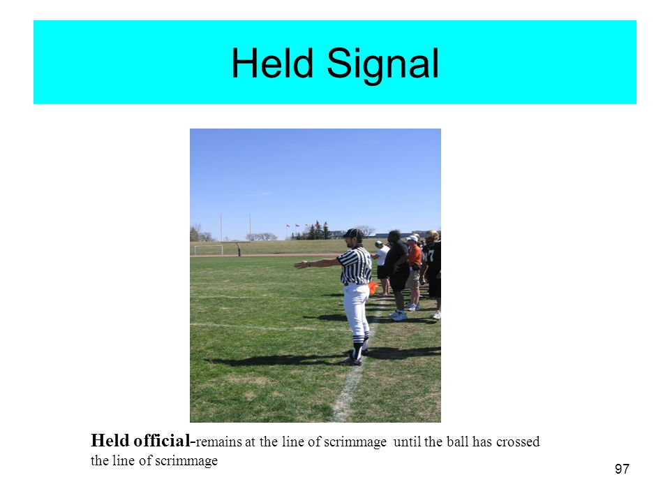 Held Signal Held official-remains at the line of scrimmage until the ball has crossed the line of scrimmage.