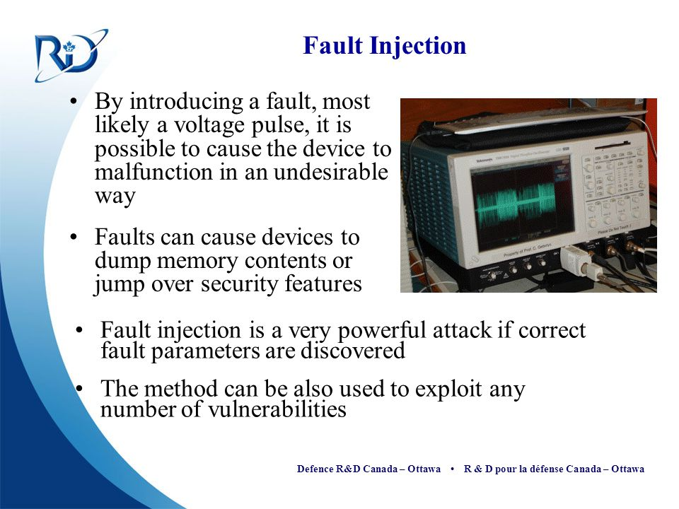 Fault Injection By introducing a fault, most likely a voltage pulse, it is possible to cause the device to malfunction in an undesirable way.
