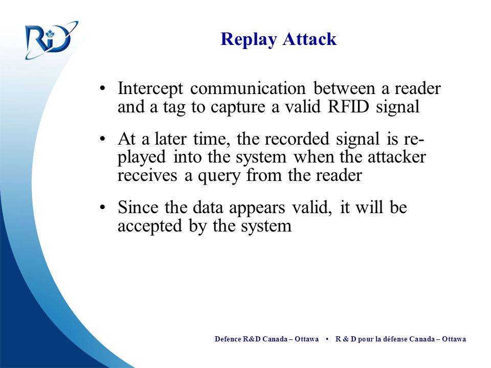 Replay Attack Intercept communication between a reader and a tag to capture a valid RFID signal.