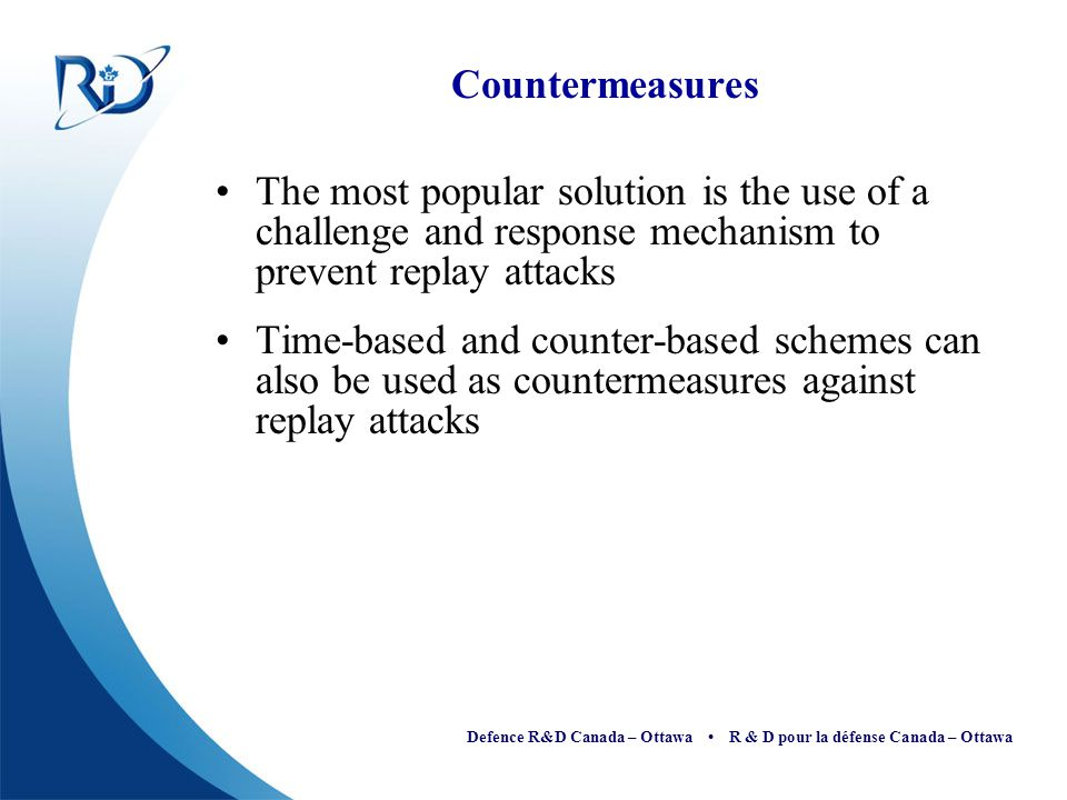 Countermeasures The most popular solution is the use of a challenge and response mechanism to prevent replay attacks.