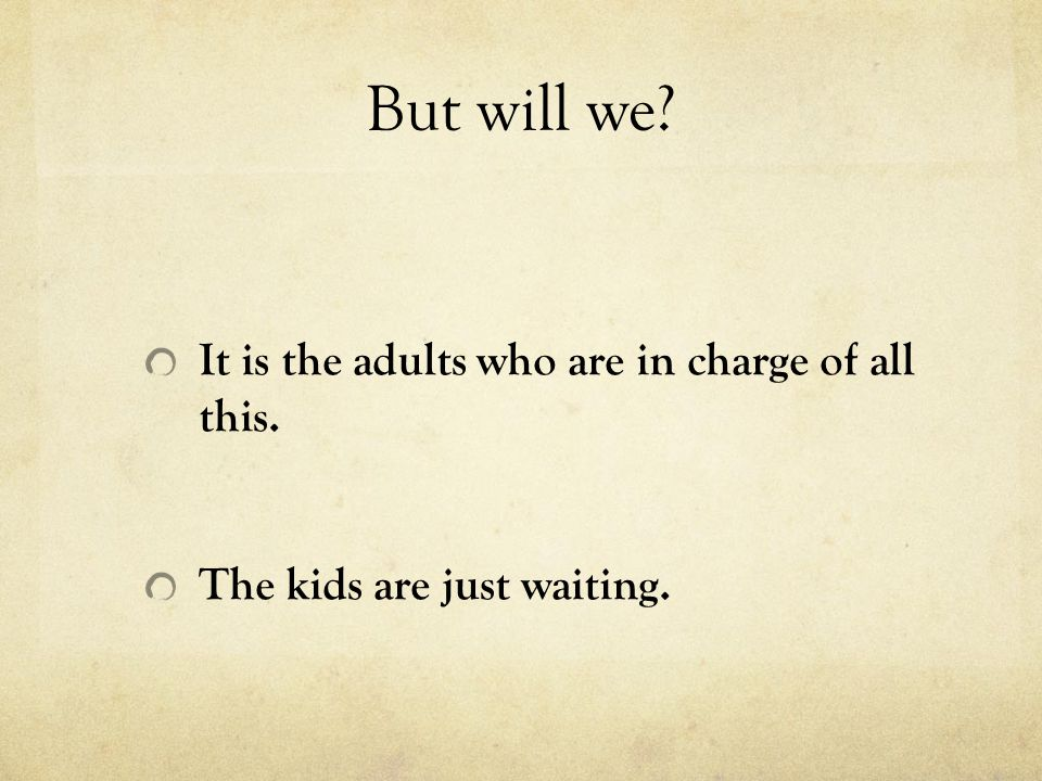 But will we It is the adults who are in charge of all this.
