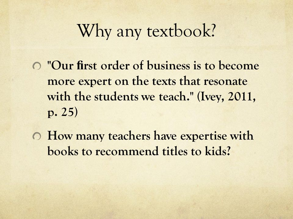 Why any textbook Our first order of business is to become more expert on the texts that resonate with the students we teach. (Ivey, 2011, p. 25)