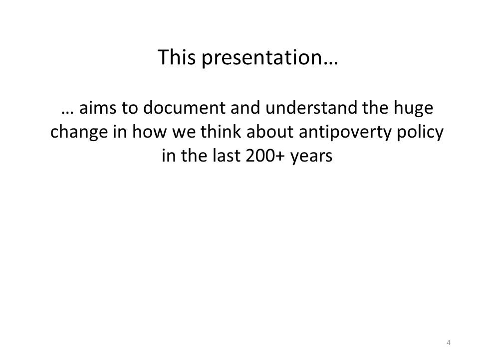 This presentation… … aims to document and understand the huge change in how we think about antipoverty policy in the last 200+ years.