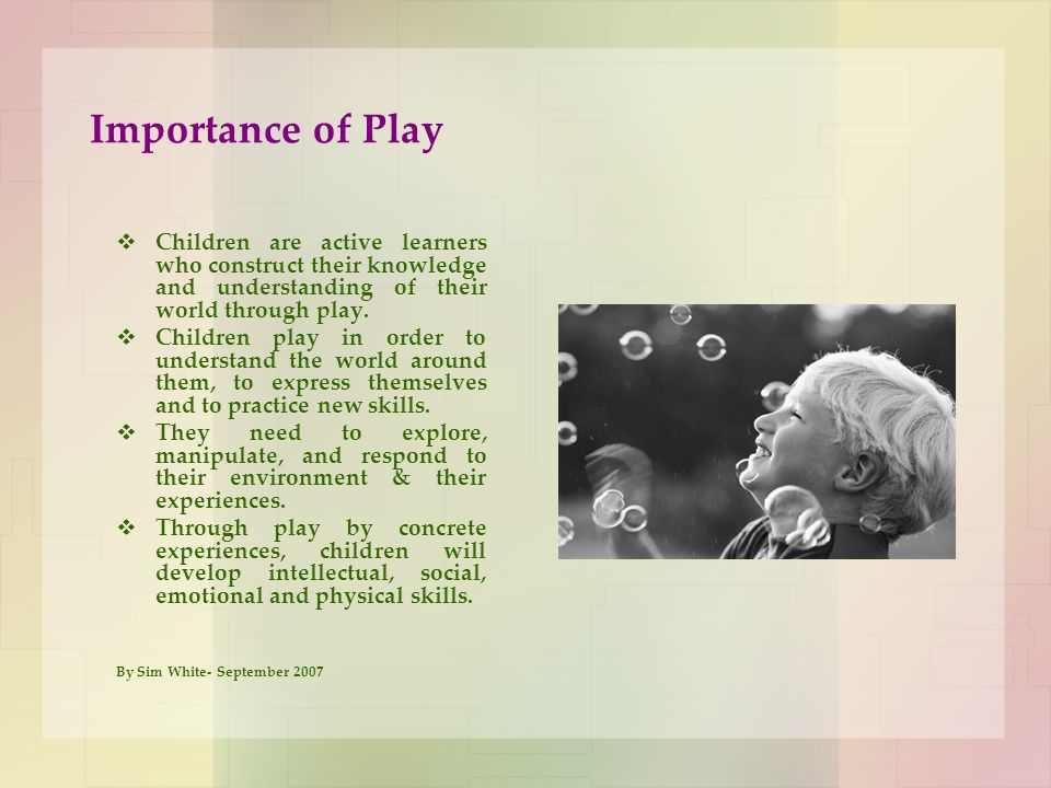 Importance of Play Children are active learners who construct their knowledge and understanding of their world through play.