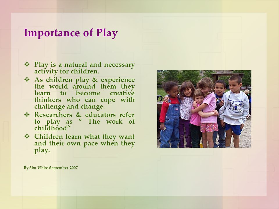 Importance of Play Play is a natural and necessary activity for children.