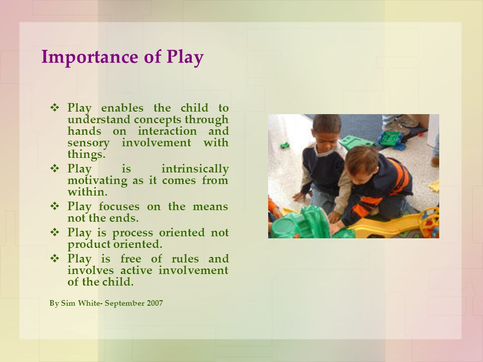 Importance of Play Play enables the child to understand concepts through hands on interaction and sensory involvement with things.