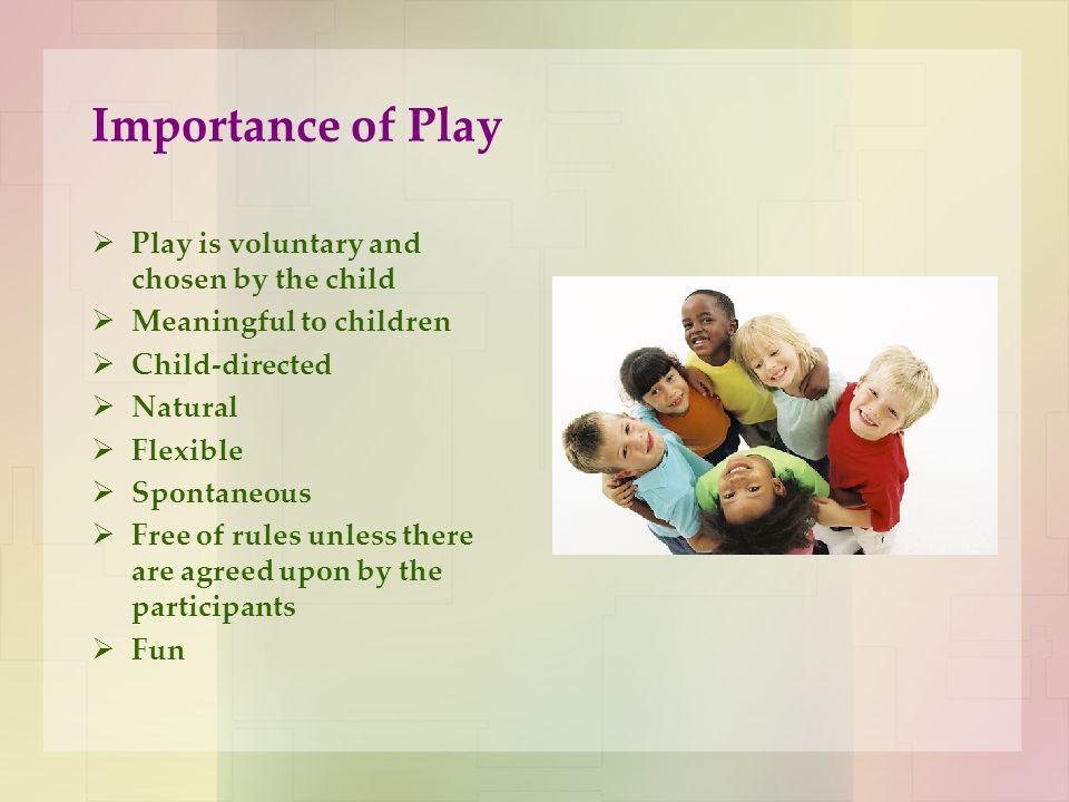 Importance of Play Play is voluntary and chosen by the child