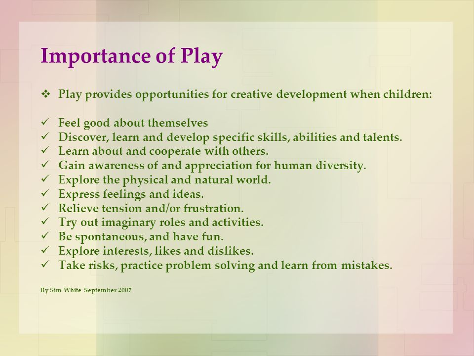 Importance of Play Play provides opportunities for creative development when children: Feel good about themselves.