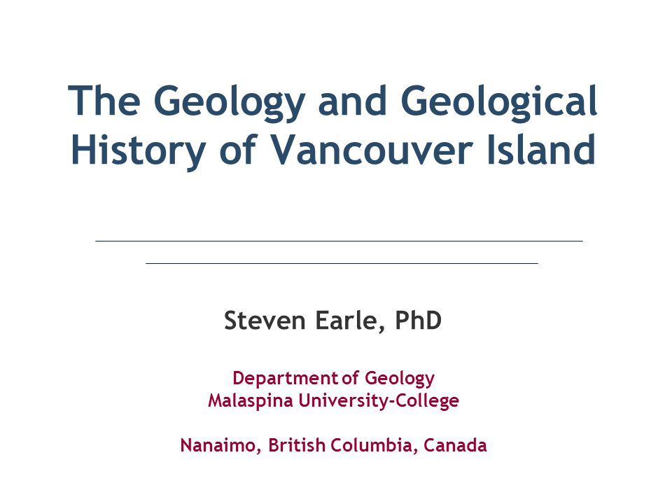 The Geology and Geological History of Vancouver Island Steven Earle, PhD Department of Geology Malaspina University-College Nanaimo, British Columbia, Canada