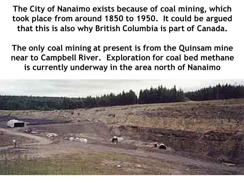 The City of Nanaimo exists because of coal mining, which took place from around 1850 to 1950.