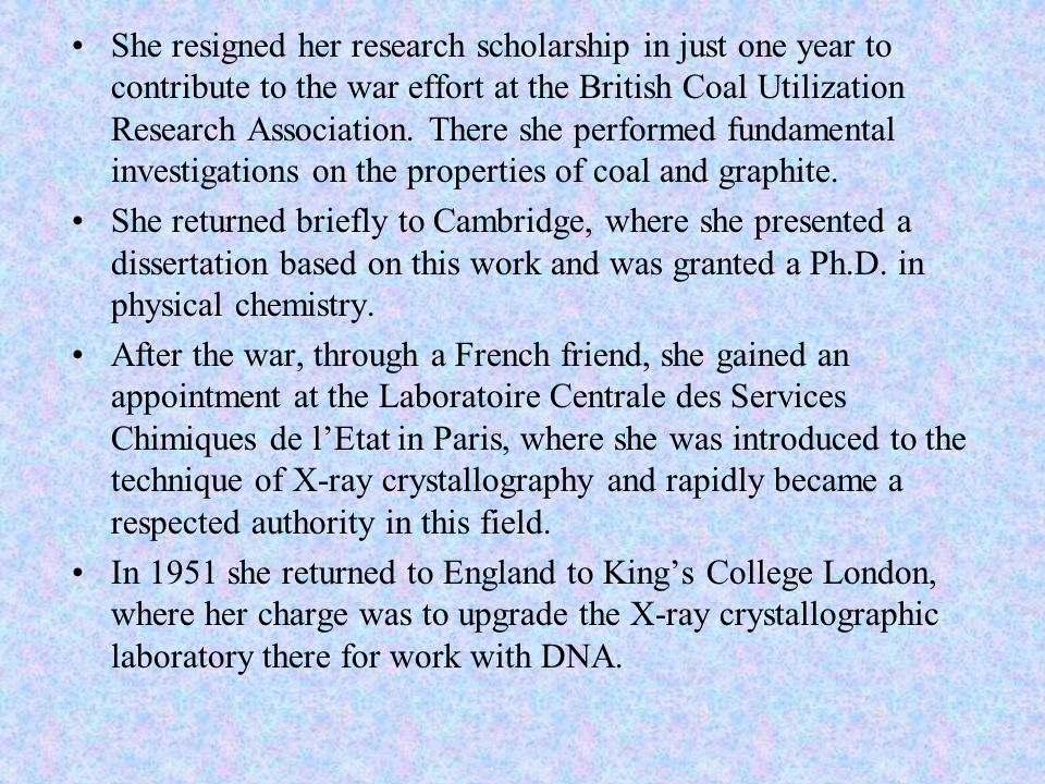 She resigned her research scholarship in just one year to contribute to the war effort at the British Coal Utilization Research Association. There she performed fundamental investigations on the properties of coal and graphite.