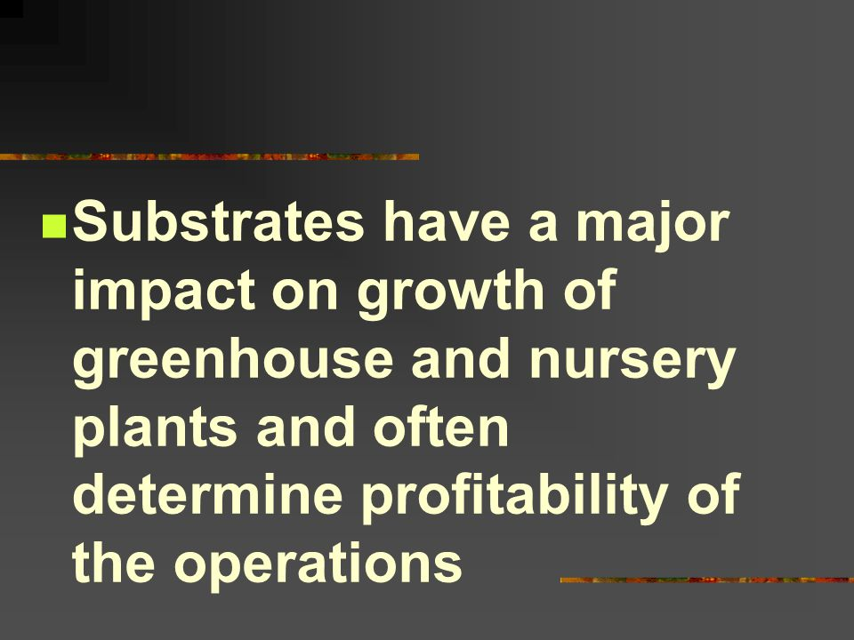 Substrates have a major impact on growth of greenhouse and nursery plants and often determine profitability of the operations