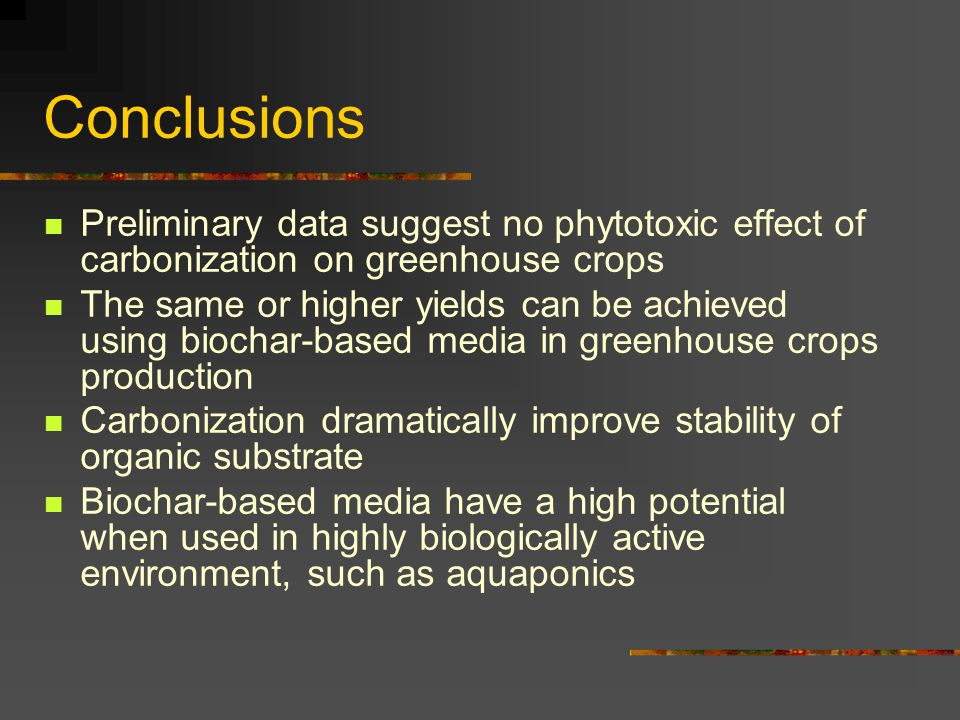 Conclusions Preliminary data suggest no phytotoxic effect of carbonization on greenhouse crops.