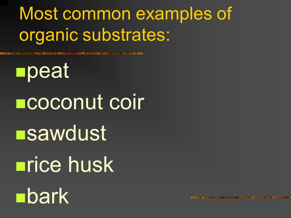 Most common examples of organic substrates: