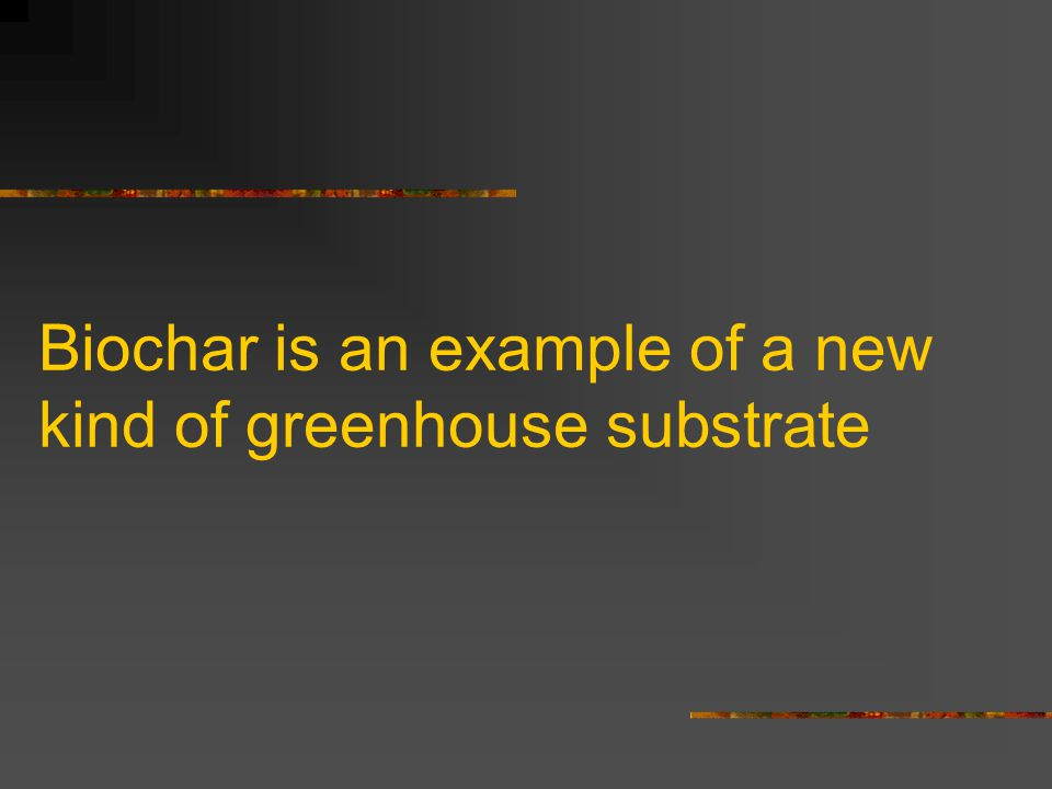 Biochar is an example of a new kind of greenhouse substrate