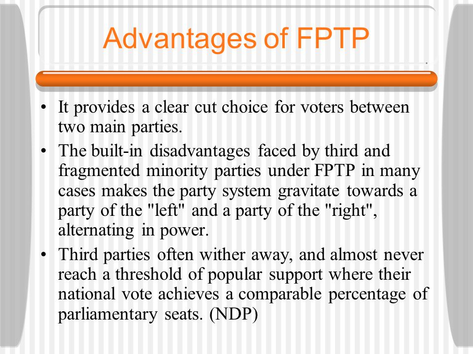 Advantages of FPTP It provides a clear cut choice for voters between two main parties.