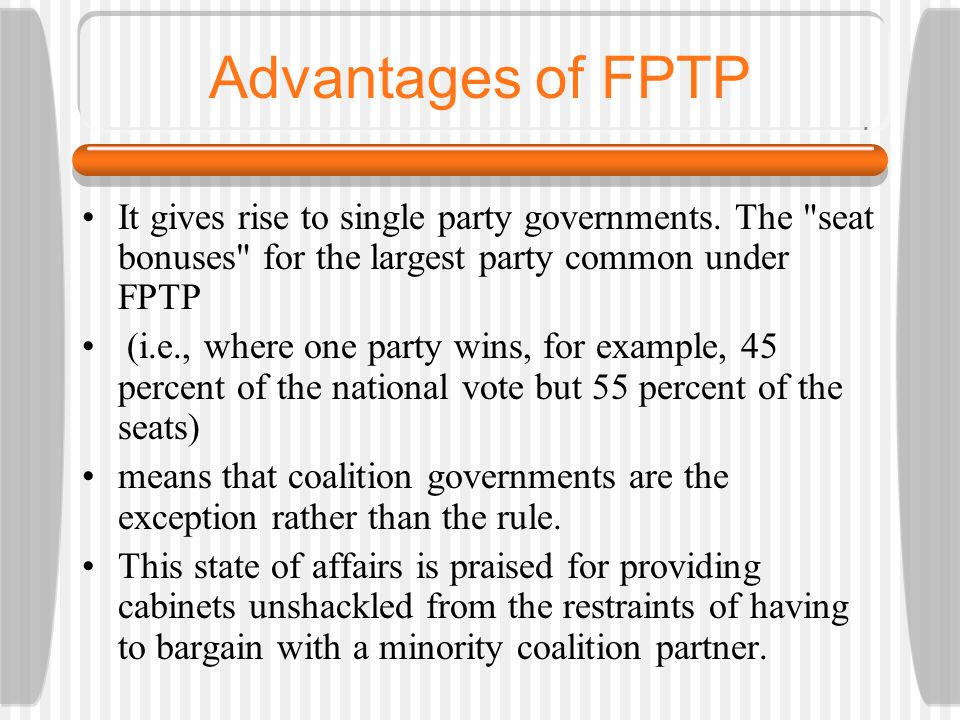 Advantages of FPTP It gives rise to single party governments. The seat bonuses for the largest party common under FPTP.