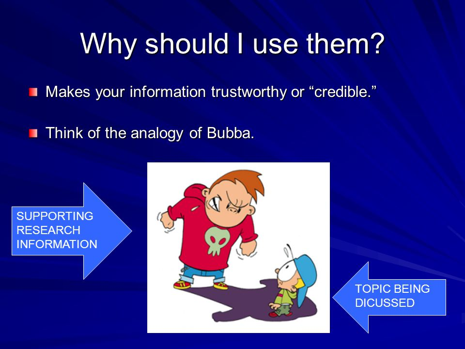 Why should I use them Makes your information trustworthy or credible. Think of the analogy of Bubba.