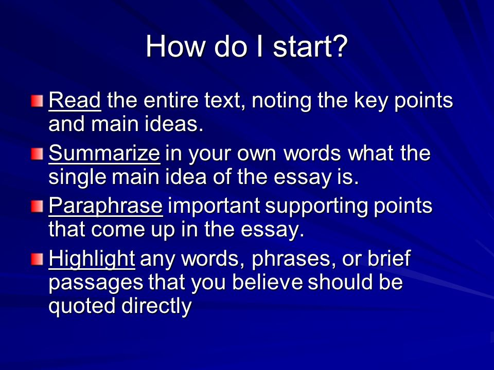 How do I start Read the entire text, noting the key points and main ideas. Summarize in your own words what the single main idea of the essay is.