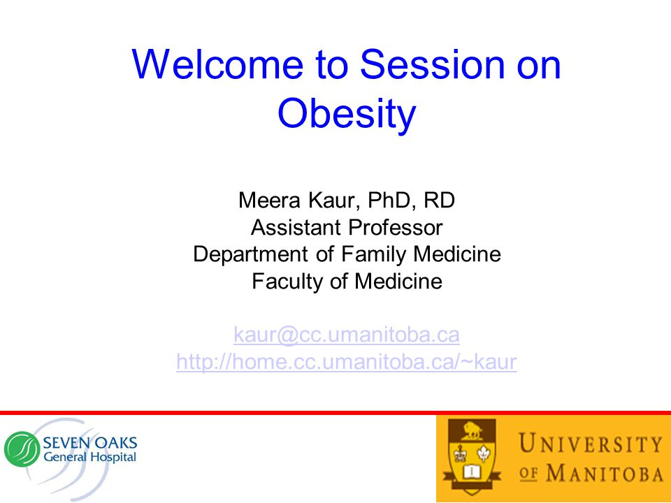 Welcome to Session on Obesity Meera Kaur, PhD, RD Assistant Professor Department of Family Medicine Faculty of Medicine kaur@cc.umanitoba.ca http://home.cc.umanitoba.ca/~kaur
