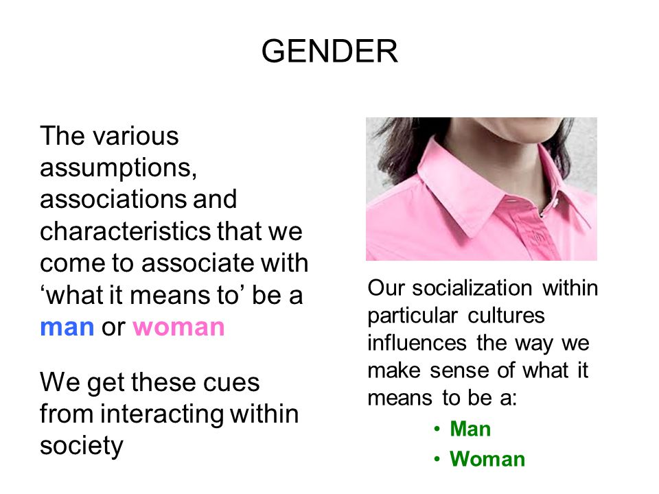 GENDER The various assumptions, associations and characteristics that we come to associate with 'what it means to' be a man or woman.