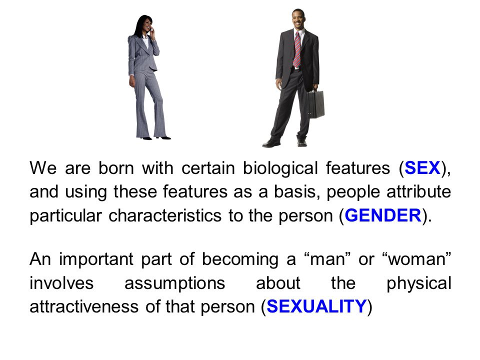 We are born with certain biological features (SEX), and using these features as a basis, people attribute particular characteristics to the person (GENDER).