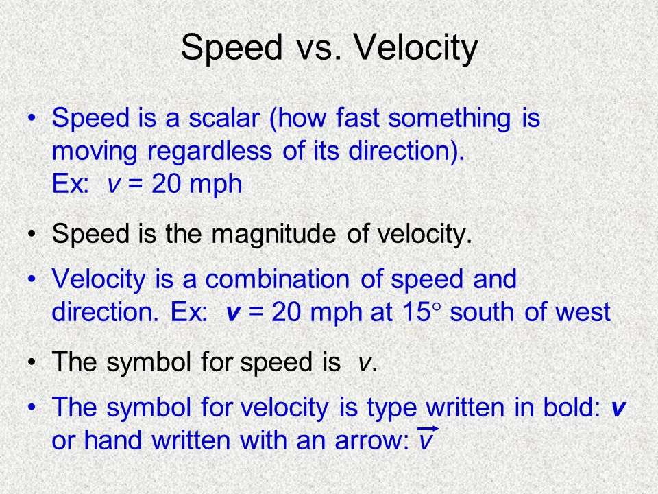 Speed vs. Velocity Speed is a scalar (how fast something is moving regardless of its direction). Ex: v = 20 mph.
