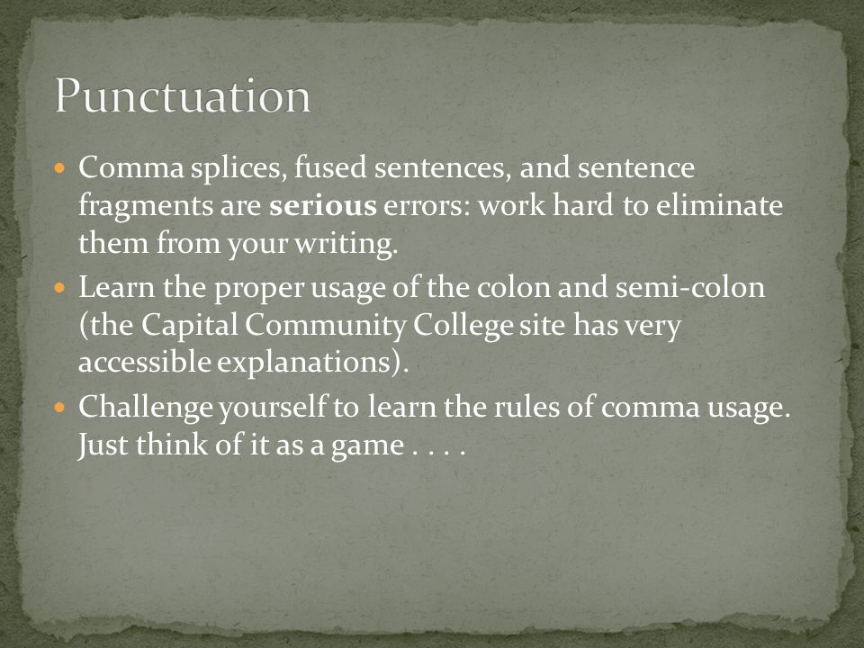 Punctuation Comma splices, fused sentences, and sentence fragments are serious errors: work hard to eliminate them from your writing.