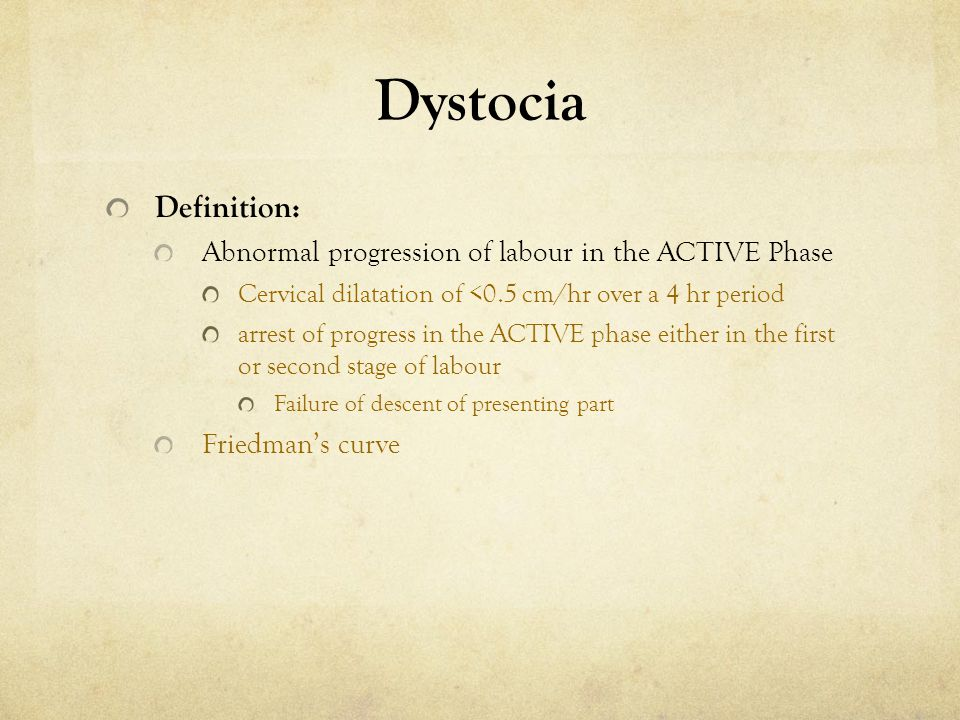 Dystocia Definition: Abnormal progression of labour in the ACTIVE Phase. Cervical dilatation of <0.5 cm/hr over a 4 hr period.