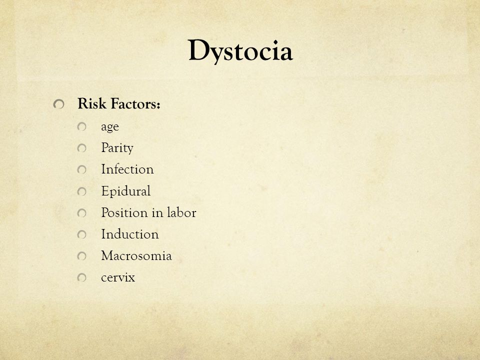 Dystocia Risk Factors: age Parity Infection Epidural Position in labor