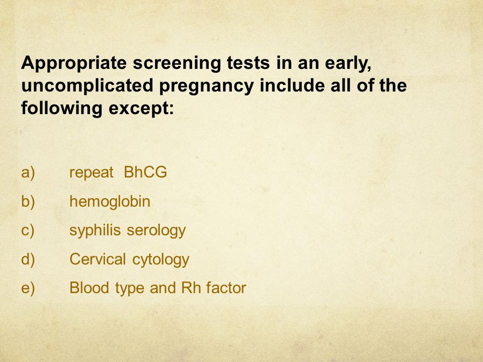 Appropriate screening tests in an early, uncomplicated pregnancy include all of the following except: