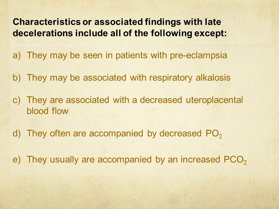 Characteristics or associated findings with late decelerations include all of the following except: