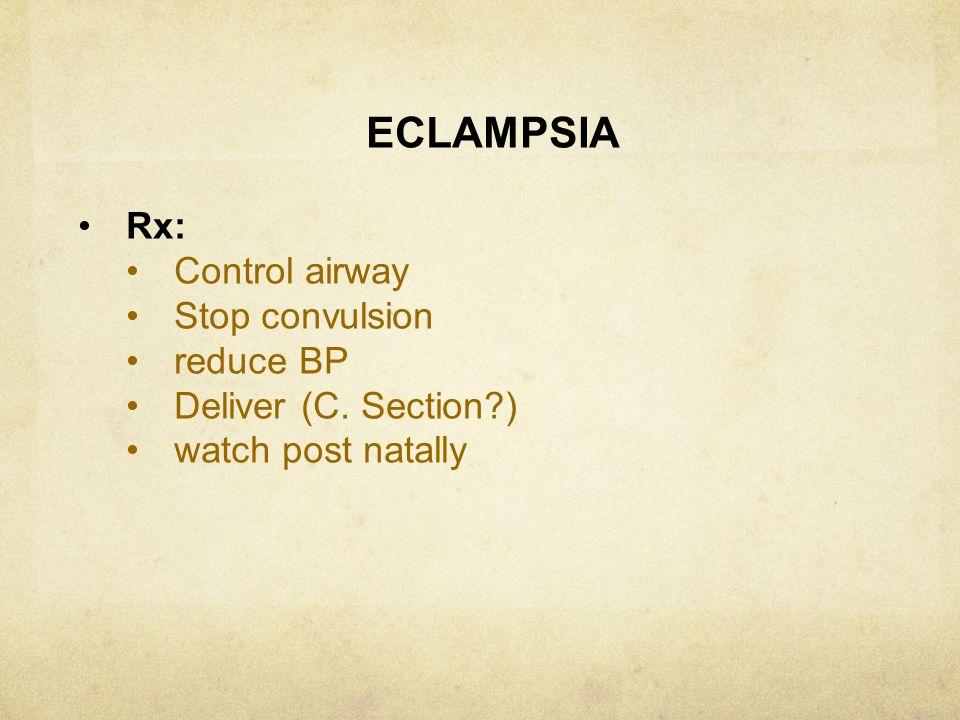 ECLAMPSIA Rx: Control airway Stop convulsion reduce BP