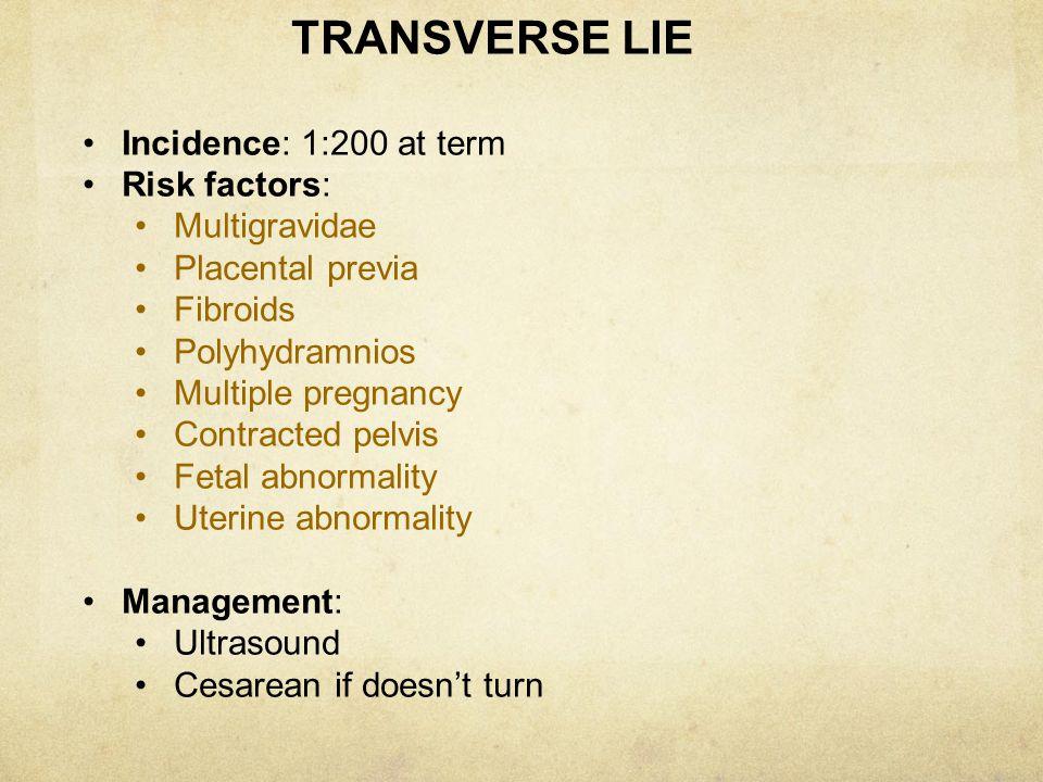 TRANSVERSE LIE Incidence: 1:200 at term. Risk factors: Multigravidae. Placental previa. Fibroids.