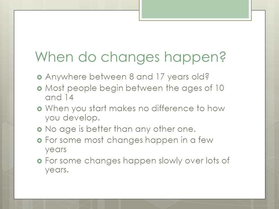 When do changes happen Anywhere between 8 and 17 years old