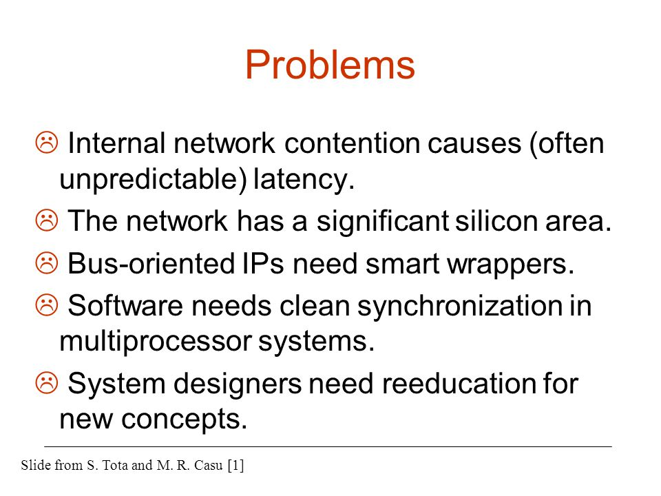 Problems Internal network contention causes (often unpredictable) latency. The network has a significant silicon area.
