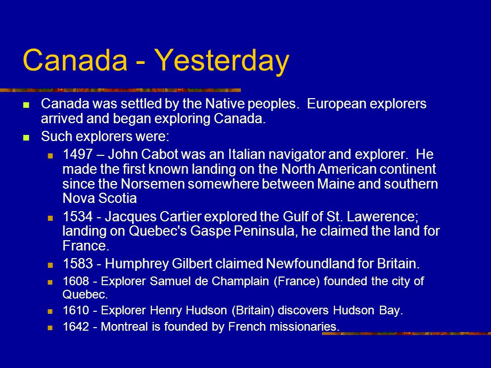 Canada - Yesterday Canada was settled by the Native peoples. European explorers arrived and began exploring Canada.