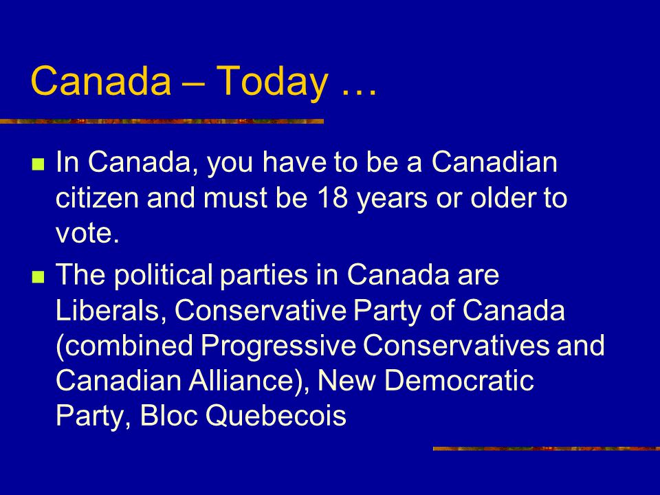 Canada – Today … In Canada, you have to be a Canadian citizen and must be 18 years or older to vote.