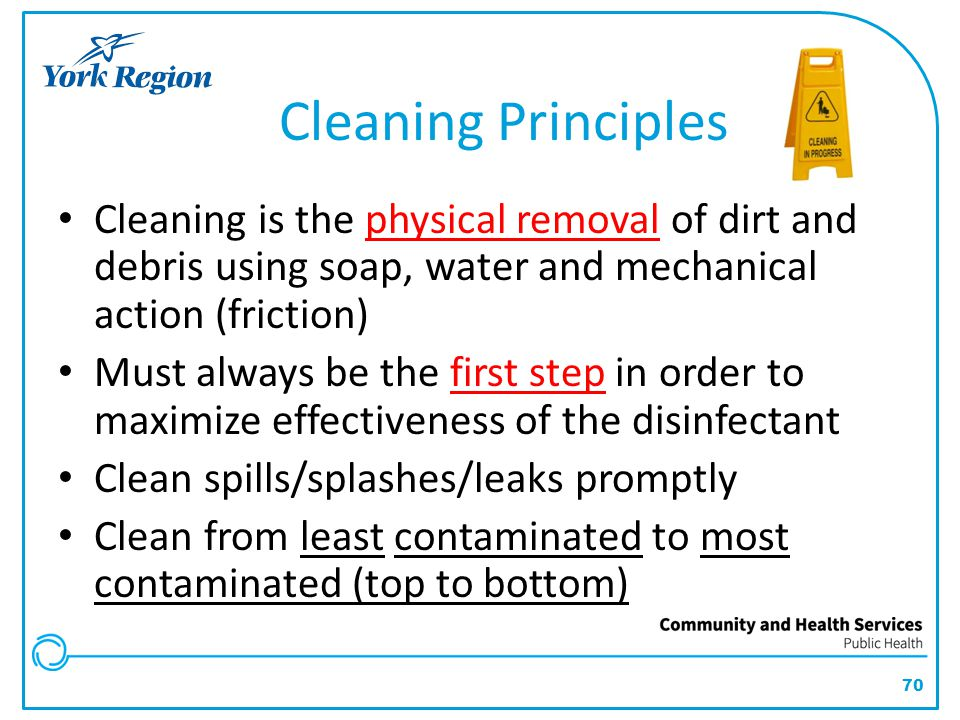 Cleaning Principles Cleaning is the physical removal of dirt and debris using soap, water and mechanical action (friction)