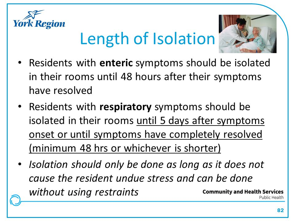 Length of Isolation Residents with enteric symptoms should be isolated in their rooms until 48 hours after their symptoms have resolved.